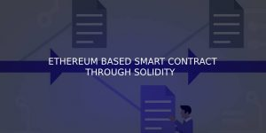 DEVELOPING ETHEREUM BASED SMART CONTRACT THROUGH SOLIDITY