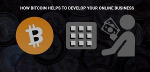 HOW BITCOIN HELPS TO DEVELOP YOUR ONLINE BUSINESS