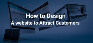 HOW TO DESIGN A WEBSITE TO ATTRACT CUSTOMERS – A PROVEN SOLUTION