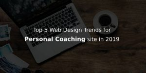 DESIGNING TRENDS TO FOLLOW FOR PERSONAL COACHING WEBSITE IN 2019