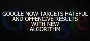 GOOGLE NOW TARGETS HATEFUL AND OFFENSIVE RESULTS WITH NEW ALGORITHMS
