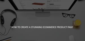 METHODS TO CREATE A PROPER PRODUCT PAGE FOR ECOMMERCE BUSINESS