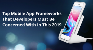 NOTABLE MOBILE APP FRAMEWORKS FOR 2019