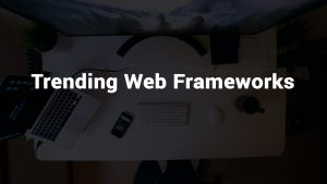 WEBSITE FRAMEWORK- TRENDING WEB FRAMEWORKS FOR THIS YEAR