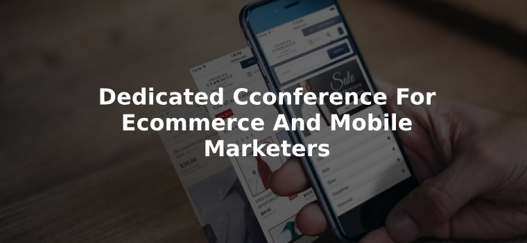 Dedicated Cconference For Ecommerce And Mobile Marketers