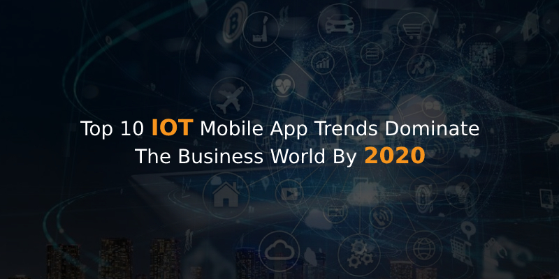 Iot Mobile Applications Trends That Would Disrupt The World By 2020