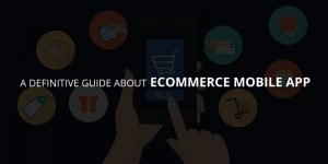A Definite Guide About ECommerce Mobile App