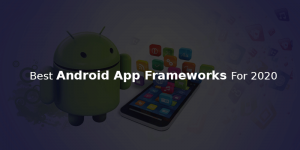 ANDROID APP FRAMEWORKS FOR 2020