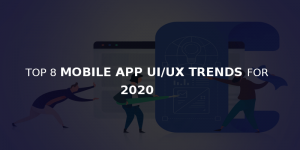 MOBILE APP UI/UX TRENDS FOR 2020