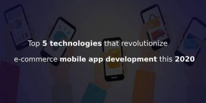 TECHNOLOGIES THAT WOULD CERTAINLY DISRUPT E-COMMERCE MOBILE APP WORLD THIS 2020