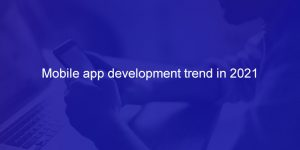 Mobile app development trend in 2021