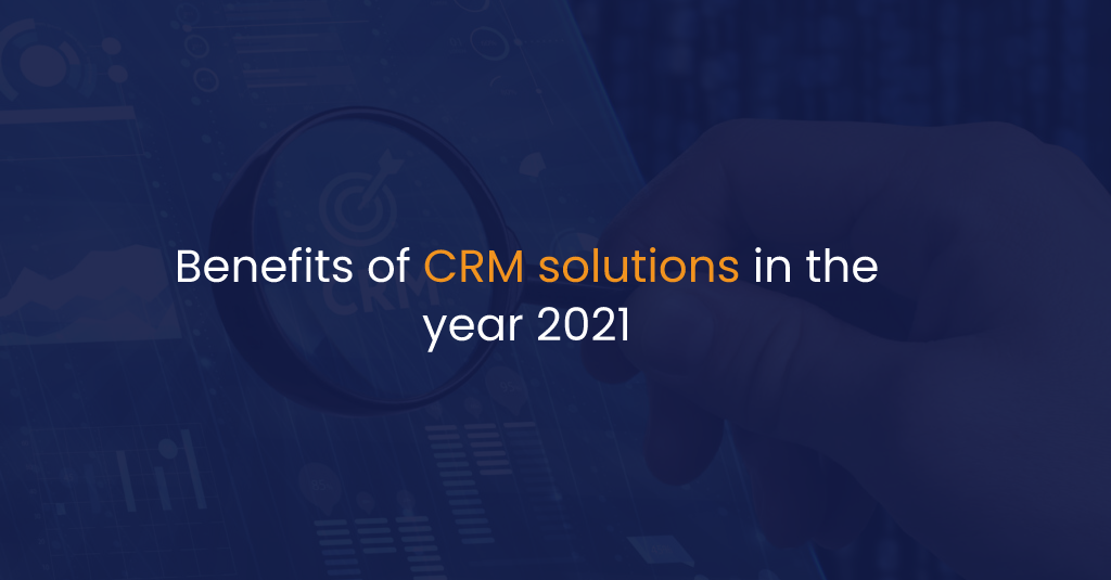 Benefits of CRM solutions in the year 2021-IStudio Technologies