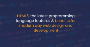 HTML5, the latest programming language features & benefits for modern-day web design and development