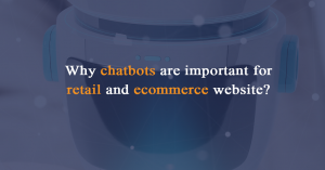 Why chatbots are important for retail and ecommerce website?
