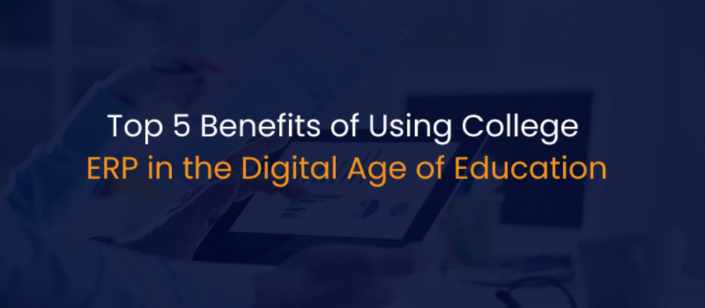 Top 5 Benefits of Using College ERP in the Digital Age of Education-IStudio Technologies