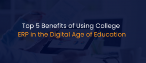 Top 5 Benefits of Using College ERP in the Digital Age of Education