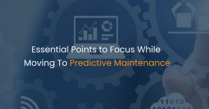 Essential Points to Focus While Moving To Predictive Maintenance
