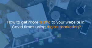 How to get more traffic to your website in Covid times using Digital Marketing?