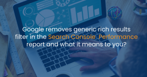 Google removes generic rich results filter in the search console performance report and what it means to you?