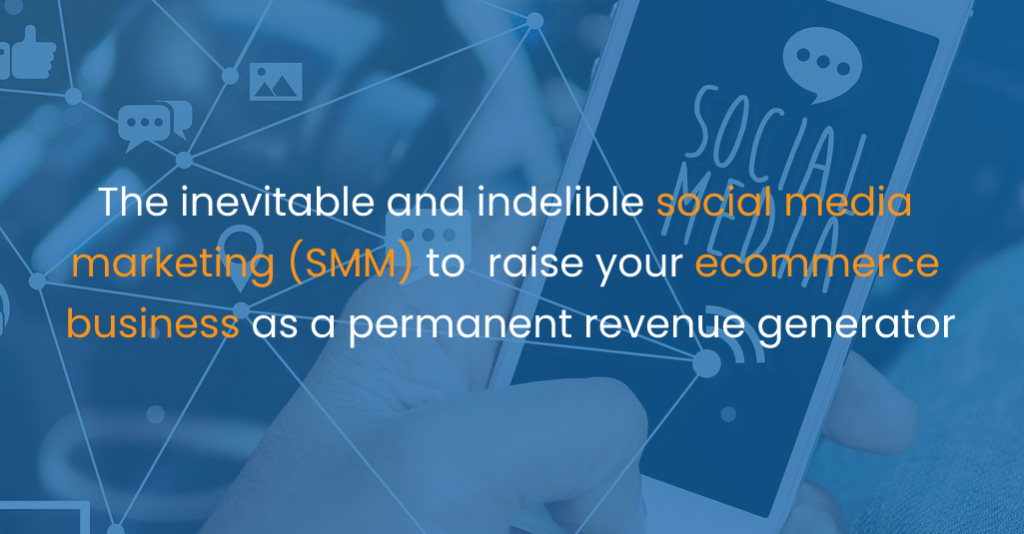 The inevitable and indelible social media marketing (SMM) to raise your ecommerce business as a permanent revenue generator-IStudio Technologies
