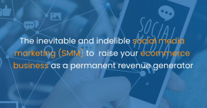 The inevitable and indelible social media marketing (SMM) to raise your ecommerce business as a permanent revenue generator
