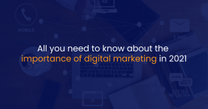 All you need to know about the importance of digital marketing in 2021