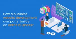 How a business website development company builds an online business?
