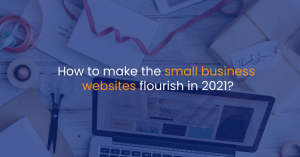 How to make the small business websites flourish in 2021