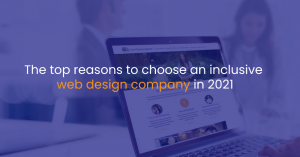 The top reasons to choose an inclusive web design company in 2021