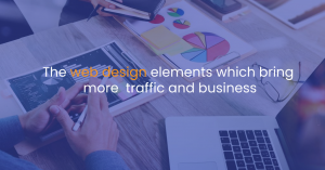 The web design elements which bring more traffic and business