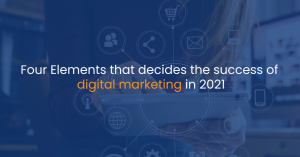 Four Elements that decides the success of Digital Marketing in 2021