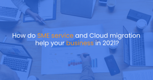 How do SME service and Cloud migration help your business in 2021?