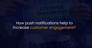 How push notifications help to increase customer engagement?