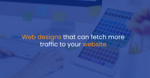 Web designs that can fetch more traffic to your website