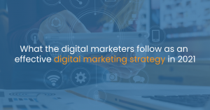 What the digital marketers follow as an effective digital marketing strategy in 2021